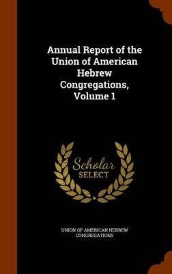 Annual Report of the Union of American Hebrew Congregations, Volume 1 (Hardcover): Union of American Hebrew Congregations