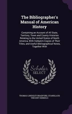 The Bibliographer's Manual of American History - Containing an Account of All State, Territory, Town and County Histories...