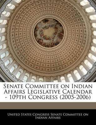 Senate Committee on Indian Affairs Legislative Calendar - 109th Congress (2005-2006) (Paperback): United States Congress Senate...