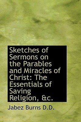 Sketches of Sermons on the Parables and Miracles of Christ - The Essentials of Saving Religion, &C. (Hardcover): Jabez Burns
