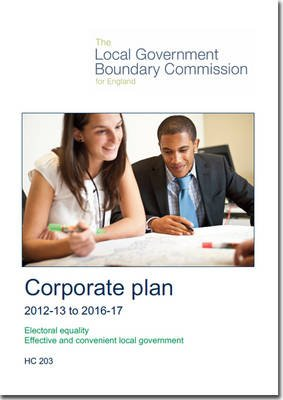 The Local Government Boundary Commission for England Corporate Plan 2012-13 to 2016-17 (Paperback): Great Britain Local...