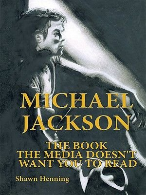 Michael Jackson - The Book the Media Doesn't Want You to Read (Electronic book text): Shawn Henning