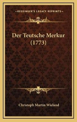 Der Teutsche Merkur (1773) (English, German, Hardcover): Christoph Martin. Wieland