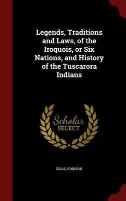 Legends, Traditions and Laws, of the Iroquois, or Six Nations, and History of the Tuscarora Indians (Hardcover): Elias Johnson