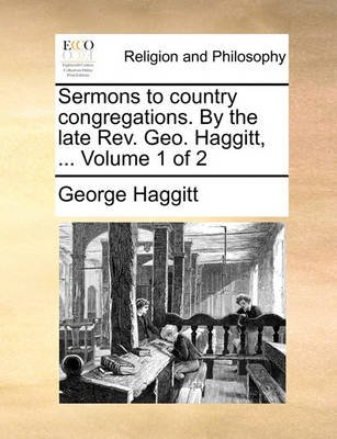 Sermons to Country Congregations. by the Late REV. Geo. Haggitt, ... Volume 1 of 2 (Paperback): George Haggitt
