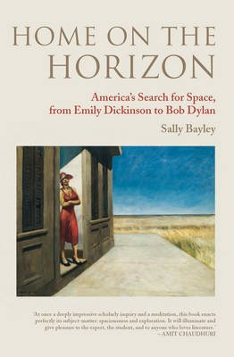Home on the Horizon - America's Search for Space, from Emily Dickinson to Bob Dylan (Hardcover, New edition): Sally Bayley