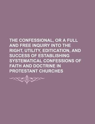 The Confessional, or a Full and Free Inquiry Into the Right, Utility, Editication, and Success of Establishing Systematical...