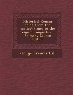 Historical Roman Coins from the Earliest Times to the Reign of Augustus (Paperback): George Francis Hill