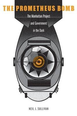 The Prometheus Bomb - The Manhattan Project and Government in the Dark (Hardcover): Neil J. Sullivan