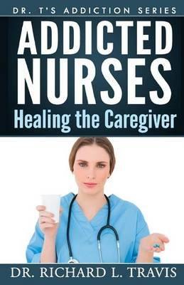 Addicted Nurses - Healing the Caregiver (Paperback): Dr Richard L. Travis