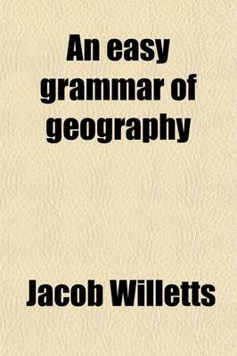 An Easy Grammar of Geography; For the Use of Schools, Upon Goldsmith's Much Approved Plan (Paperback): Jacob Willetts