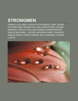 Strongmen - Franco Columbu, World's Strongest Man, Derek Poundstone, Reuben de Jong, Ken Patera, Eugen Sandow (Paperback):...