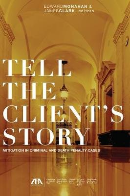 Tell the Client's Story - Mitigation in Criminal and Death Penalty Cases (Electronic book text): Edward C. Monahan, James...
