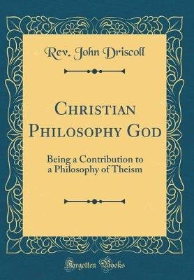 Christian Philosophy God - Being a Contribution to a Philosophy of Theism (Classic Reprint) (Hardcover): Rev John Driscoll
