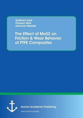 The Effect of Mos2 on Friction & Wear Behavior of Ptfe Composites (Paperback): Ashutosh Mokate, Siddhant Kale, Praveen Mali