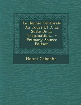 La Hernie Cerebrale Au Cours Et a la Suite de La Trepanation... (English, French, Paperback): Henri Caboche