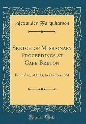 Sketch of Missionary Proceedings at Cape Breton - From August 1833, to October 1834 (Classic Reprint) (Hardcover): Alexander...