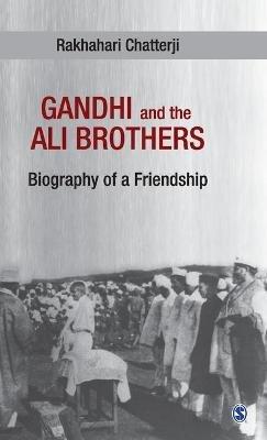 Gandhi and the Ali Brothers - Biography of a Friendship (Hardcover): Rakhahari Chatterji