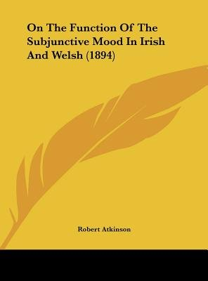 On the Function of the Subjunctive Mood in Irish and Welsh (1894) (Hardcover): Robert Atkinson