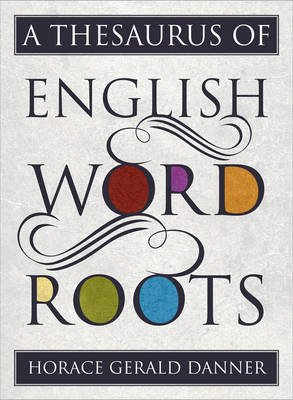 A Thesaurus of English Word Roots (Hardcover): Horace Gerald Danner