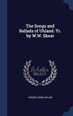 The Songs and Ballads of Uhland. Tr. by W.W. Skeat (Hardcover): Johann Ludwig Uhland