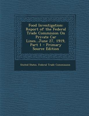 Food Investigation - Report of the Federal Trade Commision on Private Car Lines...June 27, 1919, Part 1 (Paperback, Primary...