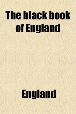 The Black Book of England, Exhibiting the Existing State, Policy and Administration of the United Kingdom; Exhibiting the...
