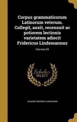 Corpus Grammaticorum Latinorum Veterum. Collegit, Auxit, Recensuit AC Potiorem Lectionis Varietatem Adiecit Fridericus...