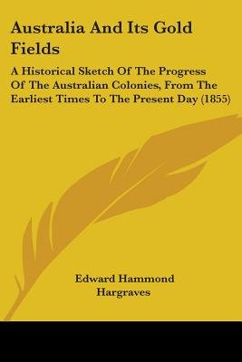 Australia And Its Gold Fields - A Historical Sketch Of The Progress Of The Australian Colonies, From The Earliest Times To The...