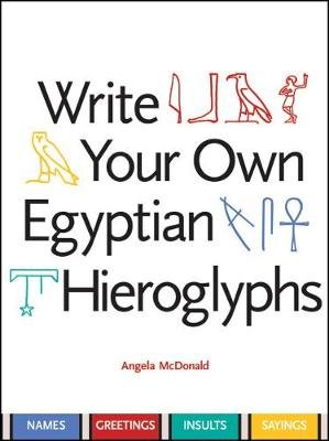 Write Your Own Egyptian Hieroglyphs - Names, Greetings, Insults, Sayings (Paperback): Angela McDonald