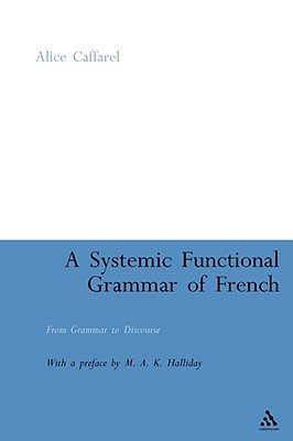 A Systemic Functional Grammar of French - From Grammar to Discourse (Paperback): Alice Caffarel, M.A.K. Halliday