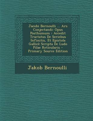 Jacobi Bernoulli ... Ars Conjectandi - Opus Posthumum: Accedit Tractatus de Seriebus Infinitis, Et Epistola Gallice Scripta de...