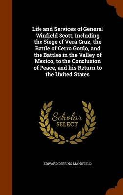 Life and Services of General Winfield Scott, Including the Siege of Vera Cruz, the Battle of Cerro Gordo, and the Battles in...