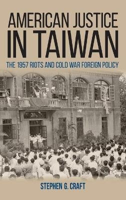American Justice in Taiwan - The 1957 Riots and Cold War Foreign Policy (Hardcover): Stephen G. Craft