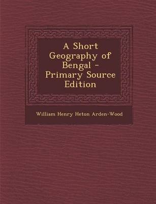 A Short Geography of Bengal - Primary Source Edition (Paperback): William Henry Heton Arden-Wood
