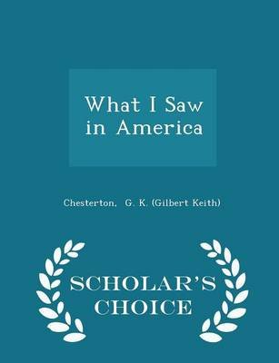 What I Saw in America - Scholar's Choice Edition (Paperback): G. K. Chesterton