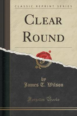 Clear Round (Classic Reprint) (Paperback): James T. Wilson