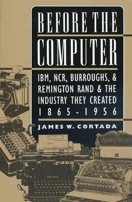 Before the Computer - IBM, NCR, Burroughs and Remington Rand and the Industry They Created, 1865-1956 (Paperback, New edition):...