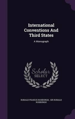 International Conventions and Third States - A Monograph (Hardcover): Ronald Francis Roxburgh
