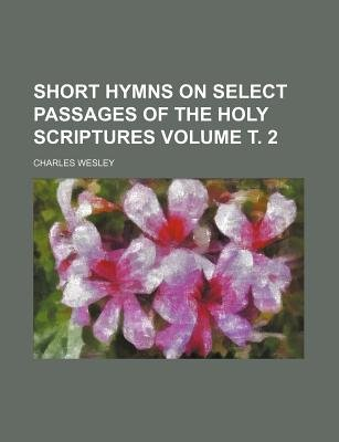 Short Hymns on Select Passages of the Holy Scriptures Volume . 2 (Paperback): Charles Wesley