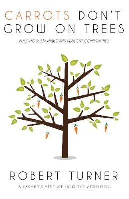 Carrots Don't Grow on Trees - Building Sustainable and Resilient Communities (Paperback): Robert Turner