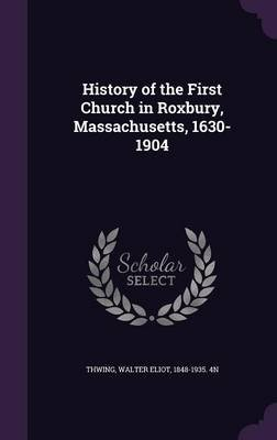 History of the First Church in Roxbury, Massachusetts, 1630-1904 (Hardcover): Walter Eliot Thwing