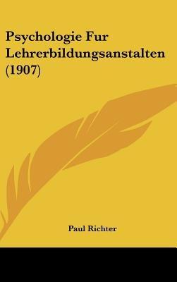 Psychologie Fur Lehrerbildungsanstalten (1907) (English, German, Hardcover): Paul Richter