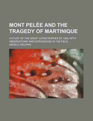 Mont Pelee and the Tragedy of Martinique; A Study of the Great Catastrophes of 1902, with Observations and Experiences in the...