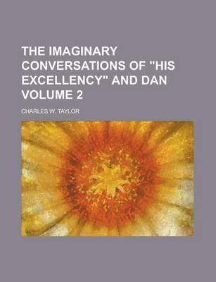 The Imaginary Conversations of His Excellency and Dan Volume 2 (Paperback): United States Congress Senate, Charles W Taylor