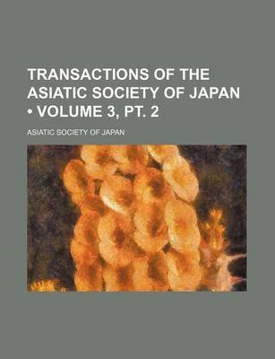 Transactions of the Asiatic Society of Japan (Volume 3, PT. 2) (Paperback): Asiatic Society of Japan