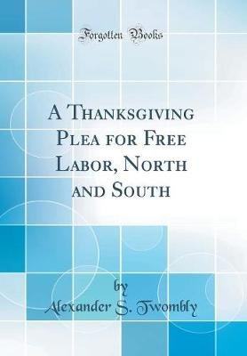 A Thanksgiving Plea for Free Labor, North and South (Classic Reprint) (Hardcover): Alexander S Twombly