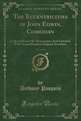 The Eccentricities of John Edwin, Comedian, Vol. 1 of 2 - Collected from His Manuscripts; And Enriched with Several Hundred...