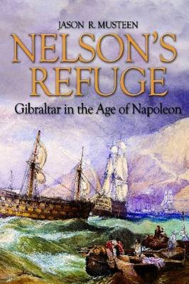Nelson's Refuge - Gibraltar in the Age of Napoleon (Hardcover): Jason R. Musteen