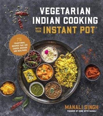 Vegetarian Indian Cooking with Your Instant Pot - 75 Traditional Recipes That are Easier, Quicker and Healthier (Paperback):...